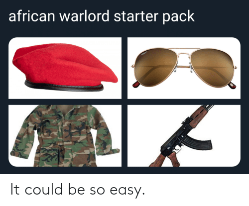 Starter Pack, Easy, and Starter: african warlord starter pack It could be so easy.