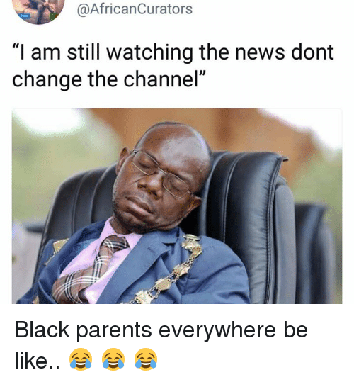 "Be Like, News, and Parents: @AfricanCurators  ""I am still watching the news dont  change the channel'"" Black parents everywhere be like.. 😂 😂 😂"