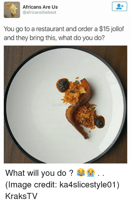 Memes, Image, and Restaurant: Africans Are Us  @africansthebest  You go to a restaurant and order a $15 jollof  and they bring this, what do you do?  01 What will you do ? 😂😭 . . (Image credit: ka4slicestyle01) KraksTV
