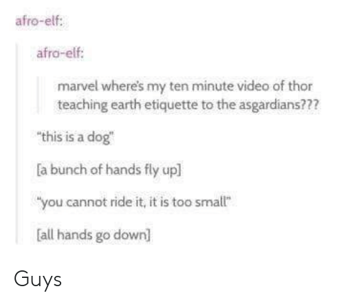 """Elf, Earth, and Marvel: afro-elf:  afro-elf  marvel where's my ten minute video of thor  teaching earth etiquette to the asgardians???  """"this is a dog  a bunch of hands fly upl  """"you cannot ride it, it is too smallt""""  all hands go down] Guys"""