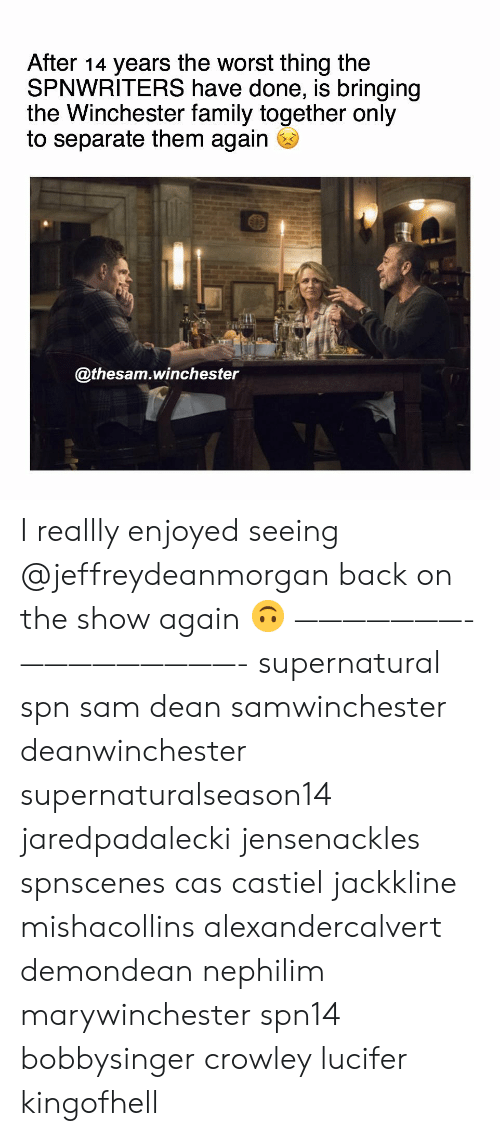 Family, Memes, and The Worst: After 14 years the worst thing the  SPNWRITERS have done, is bringing  the Winchester family together only  to separate them again  @thesam.winchester I reallly enjoyed seeing @jeffreydeanmorgan back on the show again 🙃 ———————- —————————- supernatural spn sam dean samwinchester deanwinchester supernaturalseason14 jaredpadalecki jensenackles spnscenes cas castiel jackkline mishacollins alexandercalvert demondean nephilim marywinchester spn14 bobbysinger crowley lucifer kingofhell