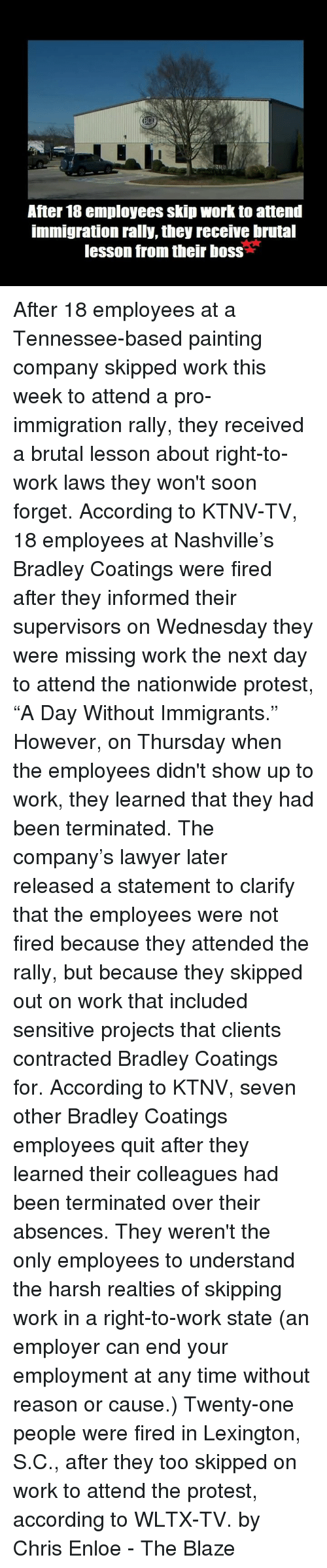 """Lawyer, Memes, and Nationwide: After 18 employees skip work to attend  immigration rally, they receive brutal  lesson from their boss After 18 employees at a Tennessee-based painting company skipped work this week to attend a pro-immigration rally, they received a brutal lesson about right-to-work laws they won't soon forget.  According to KTNV-TV, 18 employees at Nashville's Bradley Coatings were fired after they informed their supervisors on Wednesday they were missing work the next day to attend the nationwide protest, """"A Day Without Immigrants.""""  However, on Thursday when the employees didn't show up to work, they learned that they had been terminated.  The company's lawyer later released a statement to clarify that the employees were not fired because they attended the rally, but because they skipped out on work that included sensitive projects that clients contracted Bradley Coatings for.  According to KTNV, seven other Bradley Coatings employees quit after they learned their colleagues had been terminated over their absences.  They weren't the only employees to understand the harsh realties of skipping work in a right-to-work state (an employer can end your employment at any time without reason or cause.)   Twenty-one people were fired in Lexington, S.C., after they too skipped on work to attend the protest, according to WLTX-TV.  by Chris Enloe - The Blaze"""