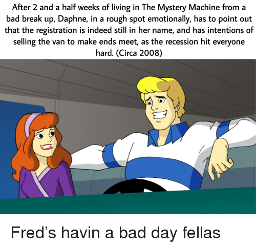 Bad, Bad Day, and Break: After 2 and a half weeks of living in The Mystery Machine from a  bad break up, Daphne, in a rough spot emotionally, has to point out  that the registration is indeed still in her name, and has intentions of  selling the van to make ends meet, as the recession hit everyone  hard. (Circa 2008)