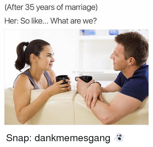 after 35 years of marriage her so like what are 21807319 after 35 years of marriage her so like what are we? ig the,Marriage Meme For Her