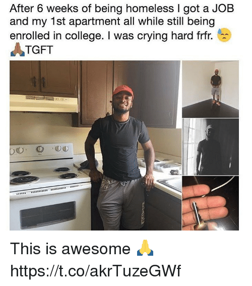 College, Crying, and Homeless: After 6 weeks of being homeless I got a JOB  and my 1st apartment all while still being  enrolled in college. I was crying hard frfr.  ATGFT This is awesome 🙏 https://t.co/akrTuzeGWf