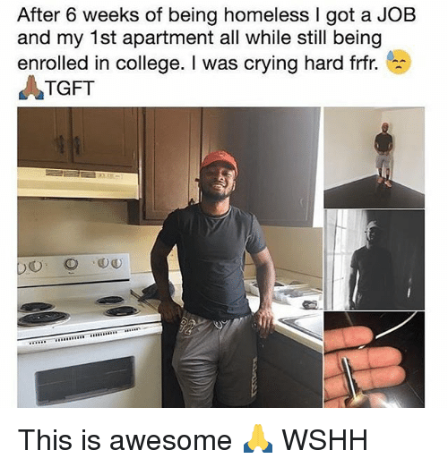 College, Crying, and Homeless: After 6 weeks of being homeless I got a JOB  and my 1st apartment all while still being  enrolled in college. I was crying hard frt  ATGFT This is awesome 🙏 WSHH
