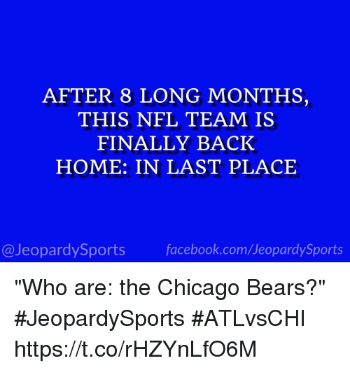 "Chicago, Chicago Bears, and Facebook: AFTER 8 LONG MONTHS,  THIS NFL TEAM IS  FINALLY BACK  HOME: IN LAST PLACE  @JeopardySports facebook.com/JeopardySports ""Who are: the Chicago Bears?"" #JeopardySports #ATLvsCHI https://t.co/rHZYnLfO6M"