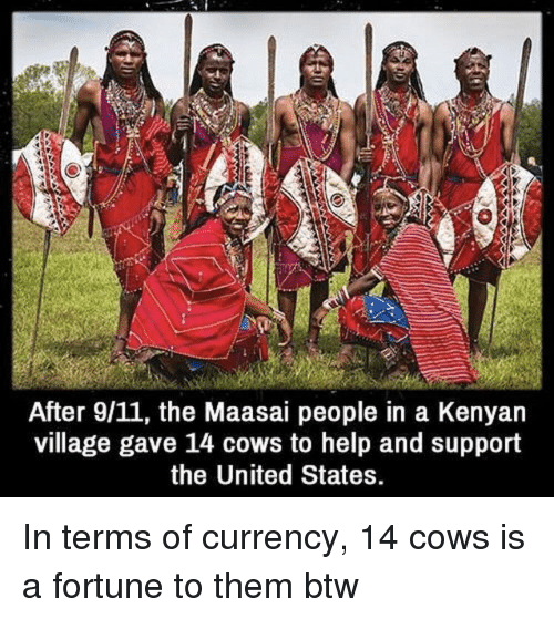 9/11, Help, and United: After 9/11, the Maasai people in a Kenyan  village gave 14 cows to help and support  the United States. In terms of currency, 14 cows is a fortune to them btw