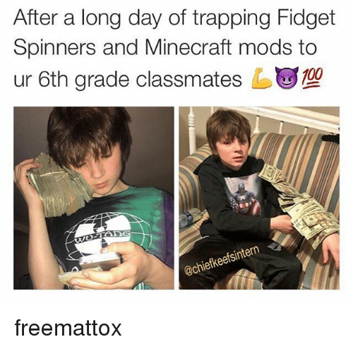 Memes, Trapping, and 🤖: After a long day of trapping Fidget  Spinners and Mine craft mods to  ur 6th grade classmates ug109  iefkeetsi freemattox