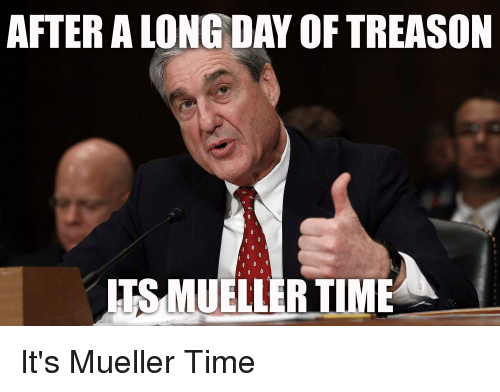 3f2983d75 Funny, Time, and Treason: AFTER A LONG DAY OF TREASON TS MUELLERTIME It's