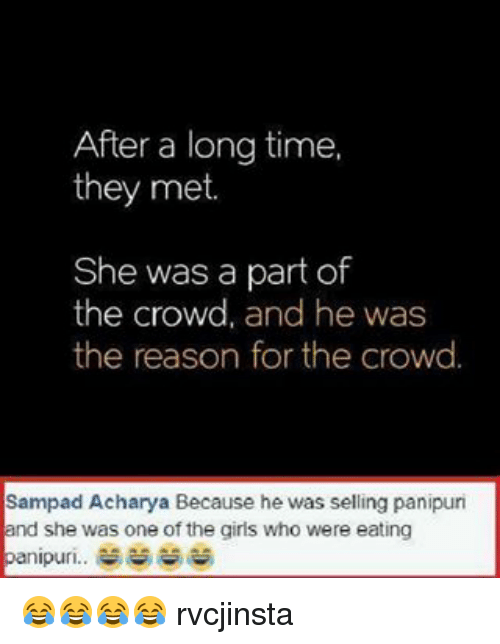 Girls, Memes, and Time: After a long time.  they met.  She was a part of  the crowd, and he was  the reason for the crowd.  Sampad Acharya Because he was selling panipuri  and she was one of the girls who were eating 😂😂😂😂 rvcjinsta