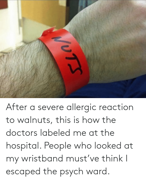 Hospital, Psych, and How: After a severe allergic reaction to walnuts, this is how the doctors labeled me at the hospital. People who looked at my wristband must've think I escaped the psych ward.