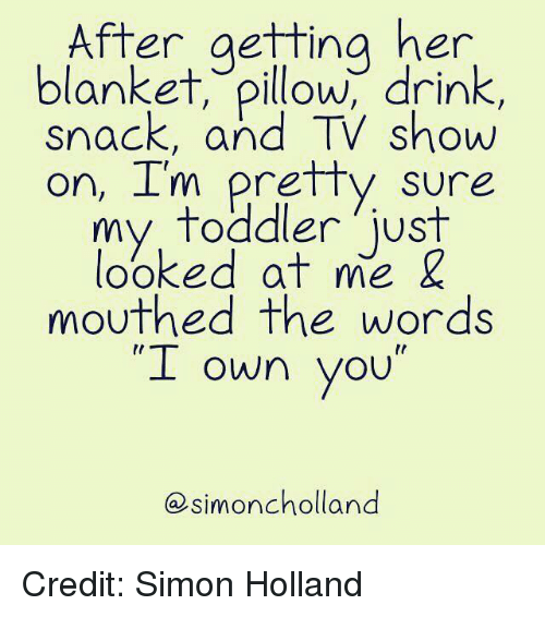 "Dank, 🤖, and Her: After aettina her  blanket, pillow, drink,  snack, and TV show  on, I'm pretty sure  my  toddler just  looked at me &  mouthed the words  ""I ""  own you  simoncholland Credit: Simon Holland"