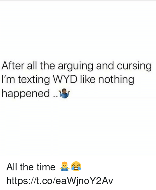 Texting, Wyd, and Time: After all the arguing and cursing  I'm texting WYD like nothing  happened .. All the time 🤷‍♂️😂 https://t.co/eaWjnoY2Av