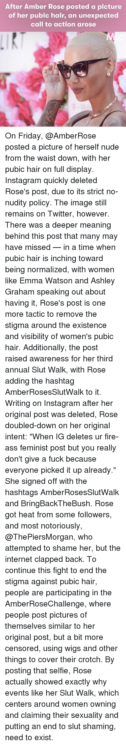 """Amber Rose, Ass, and Emma Watson: After Amber Rose posted a picture  of her pubic hair, an unexpected  call to action arose  IMAGES On Friday, @AmberRose posted a picture of herself nude from the waist down, with her pubic hair on full display. Instagram quickly deleted Rose's post, due to its strict no-nudity policy. The image still remains on Twitter, however. There was a deeper meaning behind this post that many may have missed — in a time when pubic hair is inching toward being normalized, with women like Emma Watson and Ashley Graham speaking out about having it, Rose's post is one more tactic to remove the stigma around the existence and visibility of women's pubic hair. Additionally, the post raised awareness for her third annual Slut Walk, with Rose adding the hashtag AmberRosesSlutWalk to it. Writing on Instagram after her original post was deleted, Rose doubled-down on her original intent: """"When IG deletes ur fire-ass feminist post but you really don't give a fuck because everyone picked it up already."""" She signed off with the hashtags AmberRosesSlutWalk and BringBackTheBush. Rose got heat from some followers, and most notoriously, @ThePiersMorgan, who attempted to shame her, but the internet clapped back. To continue this fight to end the stigma against pubic hair, people are participating in the AmberRoseChallenge, where people post pictures of themselves similar to her original post, but a bit more censored, using wigs and other things to cover their crotch. By posting that selfie, Rose actually showed exactly why events like her Slut Walk, which centers around women owning and claiming their sexuality and putting an end to slut shaming, need to exist."""