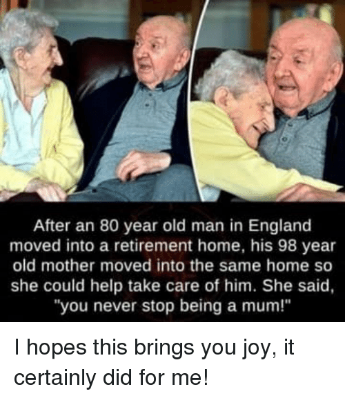 "England, Old Man, and Help: After an 80 year old man in England  moved into a retirement home, his 98 year  old mother moved into the same home so  she could help take care of him. She said,  ""you never stop being a mum!"" I hopes this brings you joy, it certainly did for me!"