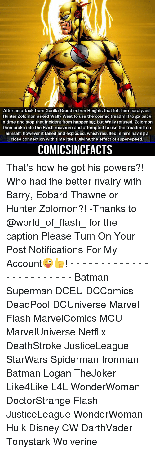 Batman, Disney, and Memes: After an attack from Gorilla Grodd in Iron Heights that left him paralyzed,  Hunter Zolomon asked Wally West to use the cosmic treadmill to go back  in time and stop that incident from happening, but Wally refused. Zolomon  then broke into the Flash museum and attempted to use the treadmill on  himself, however it failed and exploded, which resulted in him having a  close connection with time itself, giving the effect of super-speed  COMICSINCFACTS That's how he got his powers?! Who had the better rivalry with Barry, Eobard Thawne or Hunter Zolomon?! -Thanks to @world_of_flash_ for the caption Please Turn On Your Post Notifications For My Account😜👍! - - - - - - - - - - - - - - - - - - - - - - - - Batman Superman DCEU DCComics DeadPool DCUniverse Marvel Flash MarvelComics MCU MarvelUniverse Netflix DeathStroke JusticeLeague StarWars Spiderman Ironman Batman Logan TheJoker Like4Like L4L WonderWoman DoctorStrange Flash JusticeLeague WonderWoman Hulk Disney CW DarthVader Tonystark Wolverine