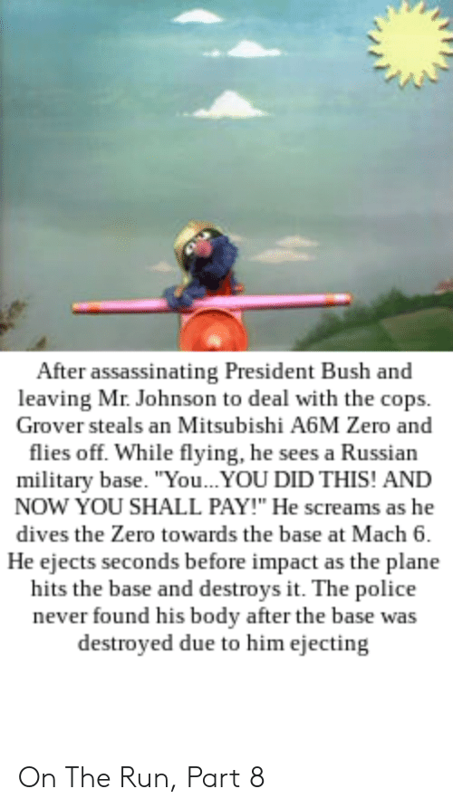 "Police, Run, and Zero: After assassinating President Bush and  leaving Mr. Johnson to deal with the cops.  Grover steals an Mitsubishi A6M Zero and  flies off. While flying, he sees a Russian  military base. ""You...YOU DID THIS! AND  NOW YOU SHALL PAY!"" He screams as he  dives the Zero towards the base at Mach 6.  He ejects seconds before impact as the plane  hits the base and destroys it. The police  never found his body after the base was  destroyed due to him ejecting On The Run, Part 8"