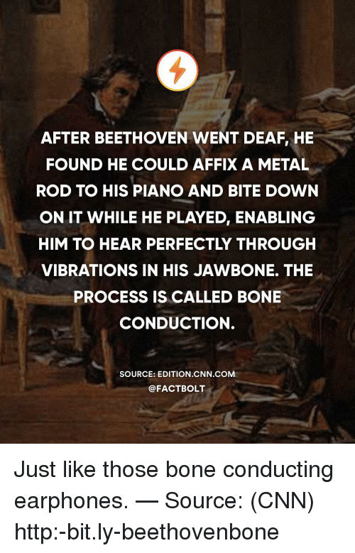 cnn.com, Memes, and Beethoven: AFTER BEETHOVEN WENT DEAF, HE  FOUND HE COULD AFFIX A METAL  ROD TO HIS PIANO AND BITE DOWN  ON IT WHILE HE PLAYED, ENABLING  HIM TO HEAR PERFECTLY THROUGH  VIBRATIONS IN HIS JAWBONE. THE  PROCESS IS CALLED BONE  CONDUCTION.  SOURCE: EDITION CNN COM  @FACTBOLT Just like those bone conducting earphones. — Source: (CNN) http:-bit.ly-beethovenbone