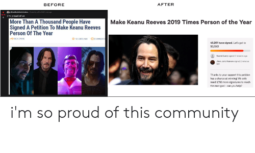 Community, Goal, and Help: AFTER  BEFORE  UPewdiepiesubmssiees Fated ty uFALONE1yg  I'm proud of us  More Than A Thousand People Have  Signed A Petition To Make Keanu Reeves  Person Of The Year  Make Keanu Reeves 2019 Times Person of the Year  o COMMENTS  ONICK EVANS  10 HOURS AGO  40,201 have signed. Let's get to  50,000!  Noemi Curry signed 2 minutes agoe  Jhon Jairo Romero signed 2 minutes  ago  Thanks to your support this petition  has a chance at winning! We only  need 9,793 more signatures to reach  the next goal can you help? i'm so proud of this community