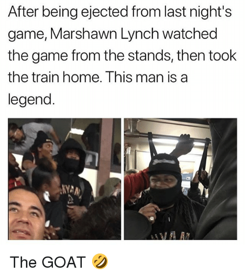 Marshawn Lynch, Memes, and The Game: After being ejected from last night's  game, Marshawn Lynch watched  the game from the stands, then took  the train home. This man is a  legend  NYA The GOAT 🤣