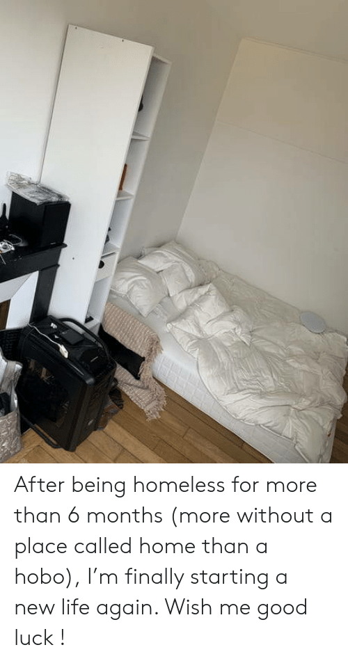 Homeless, Life, and Good: After being homeless for more than 6 months (more without a place called home than a hobo), I'm finally starting a new life again. Wish me good luck !