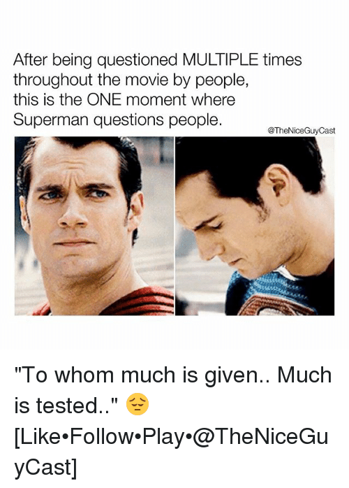 "Memes, Superman, and Movie: After being questioned MULTIPLE times  throughout the movie by people,  this is the ONE moment where  Superman questions people.  @TheNiceGuyCast ""To whom much is given.. Much is tested.."" 😔 [Like•Follow•Play•@TheNiceGuyCast]"