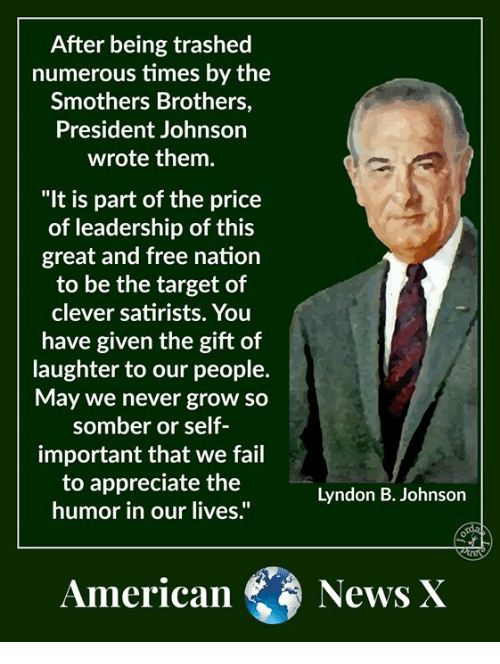 "Fail, Memes, and News: After being trashed  numerous times by the  Smothers Brothers,  President Johnson  wrote them.  ""It is part of the price  of leadership of this  great and free nation  to be the target of  clever satirists. You  have given the gift of  laughter to our people.  May we never grow so  somber or self  important that we fail  to appreciate the  humor in our lives.""  Lyndon B. Johnson  American News X"