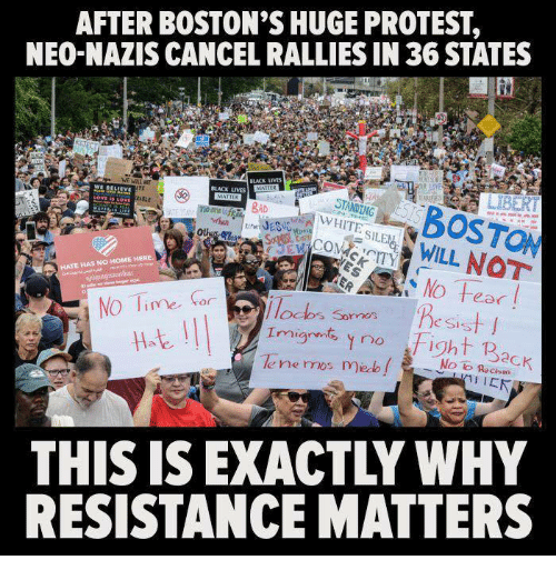 Protest, Black, and Home: AFTER BOSTON'S HUGE PROTEST,  NEO-NAZIS CANCEL RALLIES IN 36 STATES  iOSTON  WILL NOT  BLACK LIVES  TE  Ot  E HAS NO HOME HERE  NO Ti  IlOalos Sornos  e SIs  ght p  le ne mos me f i  No lo Recism  THIS IS EXACTLY WHY  RESISTANCE MATTERS