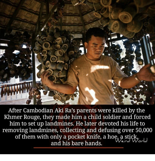 Memes, Soldiers, and Collective: After Cambodian Aki Ra's parents were killed by the  Khmer Rouge, they made him a child soldier and forced  him to set up landmines. He later devoted his life to  removing landmines, collecting and defusing over 50,000  of them with only a pocket knife, a hoe, a stick  and his bare hands.