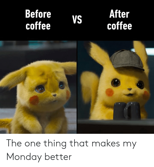 Dank, Coffee, and Monday: After  coffee  Before  coffee  VS The one thing that makes my Monday better