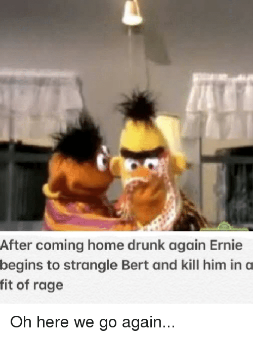 After Coming Home Drunk Again Ernie Begins To Strangle Bert And Kill