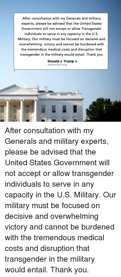 Transgender, Thank You, and Trump: After consultation with my Generals and military  experts, please be advised that the United States  Government will not accept or allow Transgender  individuals to serve in any capacity in the U.S.  Military. Our military must be focused on decisive and  overwhelming victory and cannot be burdened with  the tremendous medical costs and disruption that  transgender in the military would entail. Thank you  Donald J. Trump  @realDonaldTrump After consultation with my Generals and military experts, please be advised that the United States Government will not accept or allow transgender individuals to serve in any capacity in the U.S. Military. Our military must be focused on decisive and overwhelming victory and cannot be burdened with the tremendous medical costs and disruption that transgender in the military would entail. Thank you.