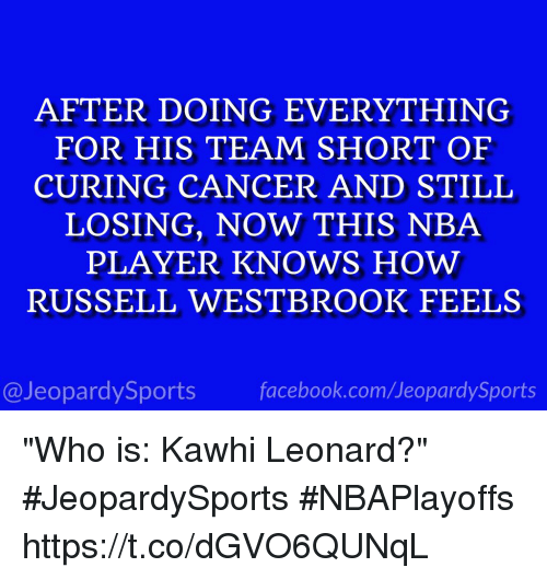"Jeopardy, Nba, and Russell Westbrook: AFTER DOING EVERYTHING  FOR HIS TEAM SHORT OF  CURING CANCER AND STILL  LOSING, NOW THIS NBA  PLAYER KNOWS HOW  RUSSELL WESTBROOK FEELS  @Jeopardy Sports  Sports ""Who is: Kawhi Leonard?"" #JeopardySports #NBAPlayoffs https://t.co/dGVO6QUNqL"