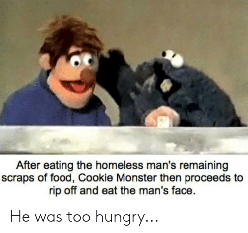Cookie Monster, Food, and Homeless: After eating the homeless man's remaining  scraps of food, Cookie Monster then proceeds to  rip off and eat the man's face He was too hungry...