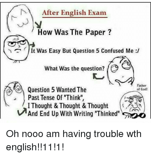 """Confused, God, and English: After English Exam  How Was The Paper?  It Was Easy But Question 5 Confused Me :/  What was the question?  Father  of God  Question 5 Wanted The  Past Tense 0f Think"""",  IThought & Thought & Thought  And End Up With writing """"Thinked"""".ア0 Oh nooo am having trouble wth english!!11!1!"""