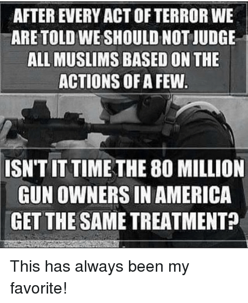 America, Memes, and Time: AFTER EVERY ACT OF TERROR WE  ARE TOLD WE SHOULD NOT JUDGE  ALL MUSLIMS BASED ON THE  ACTIONS OF A FEW  ISN'T IT TIME THE 80 MILLION  GUN OWNERS IN AMERICA  GET THE SAME TREATMENT? This has always been my favorite!