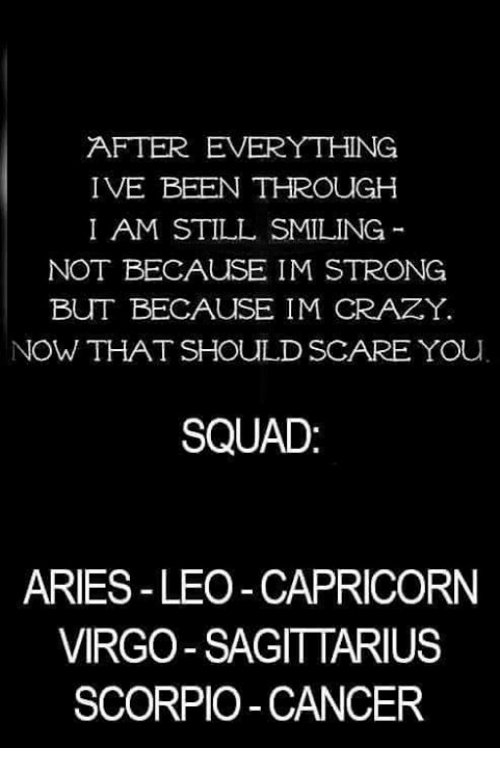 Crazy, Scare, and Squad: AFTER EVERYTHING  IVE BEEN THROUGH  I AM STILL SMILING  NOT BECAUSE IM STRONG  BUT BECAUSE IM CRAZY.  NOW THAT SHOULD SCARE YOu  SQUAD  ARIES-LEO -CAPRICORN  VIRGO SAGITTARIUS  SCORPIO-CANCER