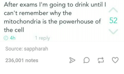 Mitochondria, Humans of Tumblr, and Cell: After exams l'm going to drink until l  can't remember why the  mitochondria is the powerhouse of  52  the cell  1 reply  4h  Source: sappharah  236,001 notes