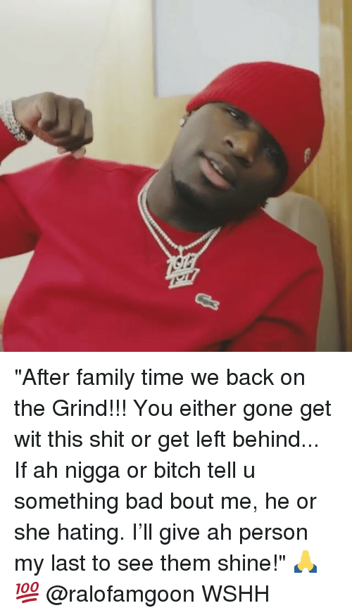 "Bad, Bitch, and Family: ""After family time we back on the Grind!!! You either gone get wit this shit or get left behind... If ah nigga or bitch tell u something bad bout me, he or she hating. I'll give ah person my last to see them shine!"" 🙏💯 @ralofamgoon WSHH"
