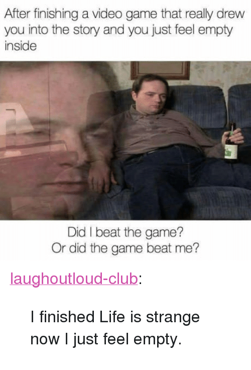 "Club, Life, and The Game: After finishing a video game that really drew  you into the story and you just feel empty  inside  Did I beat the game?  Or did the game beat me? <p><a href=""http://laughoutloud-club.tumblr.com/post/167449629169/i-finished-life-is-strange-now-i-just-feel-empty"" class=""tumblr_blog"">laughoutloud-club</a>:</p>  <blockquote><p>I finished Life is strange now I just feel empty.</p></blockquote>"