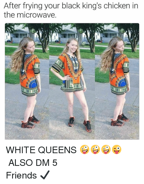Friends, Memes, and Black: After frying your black king's chicken in  the microwave WHITE QUEENS 🤪🤪🤪😜 ☆━━━━━━━━━━━━━━━━━☆ ALSO DM 5 Friends ✔️