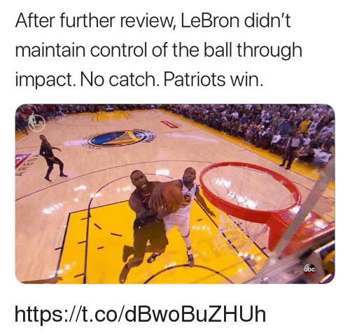 Memes, Patriotic, and Control: After further review, LeBron dian't  maintain control of the ball through  impact. No catch. Patriots wir https://t.co/dBwoBuZHUh