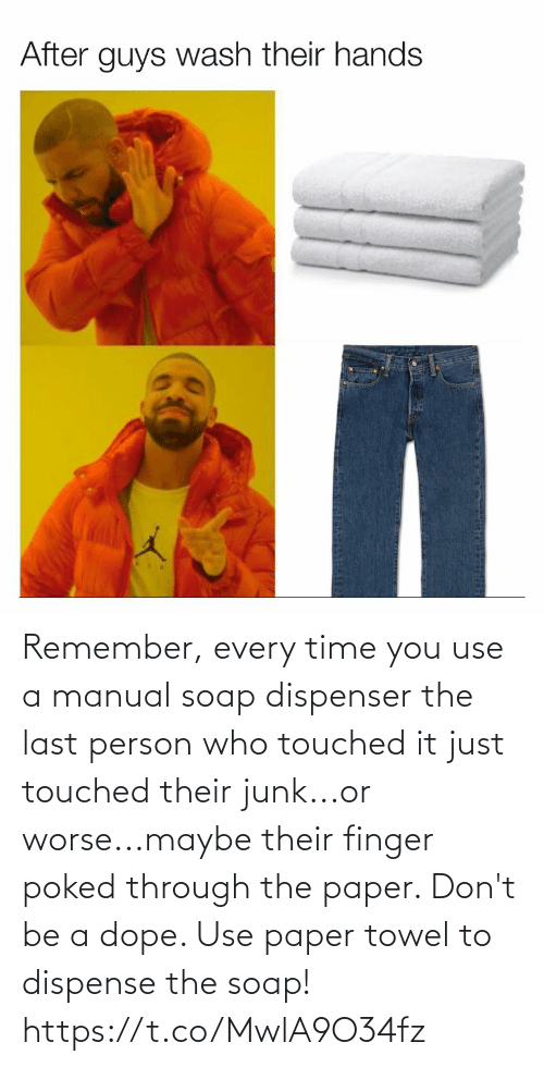 Dope, Funny, and Time: After guys wash their hands Remember, every time you use a manual soap dispenser the last person who touched it just touched their junk...or worse...maybe their finger poked through the paper. Don't be a dope. Use paper towel to dispense the soap! https://t.co/MwlA9O34fz