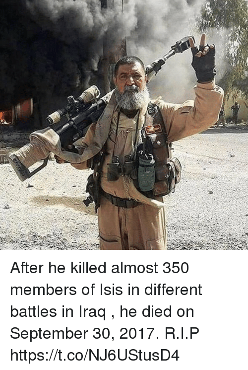 Isis, Memes, and Iraq: After he killed almost 350 members of Isis in different battles in Iraq , he died on September 30, 2017. R.I.P https://t.co/NJ6UStusD4