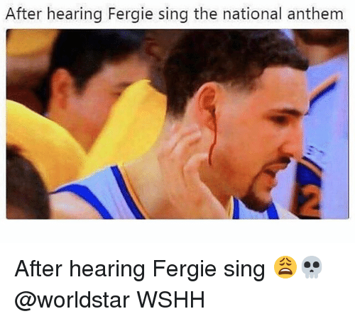 Memes, Worldstar, and Wshh: After hearing Fergie sing the national anthem After hearing Fergie sing 😩💀 @worldstar WSHH