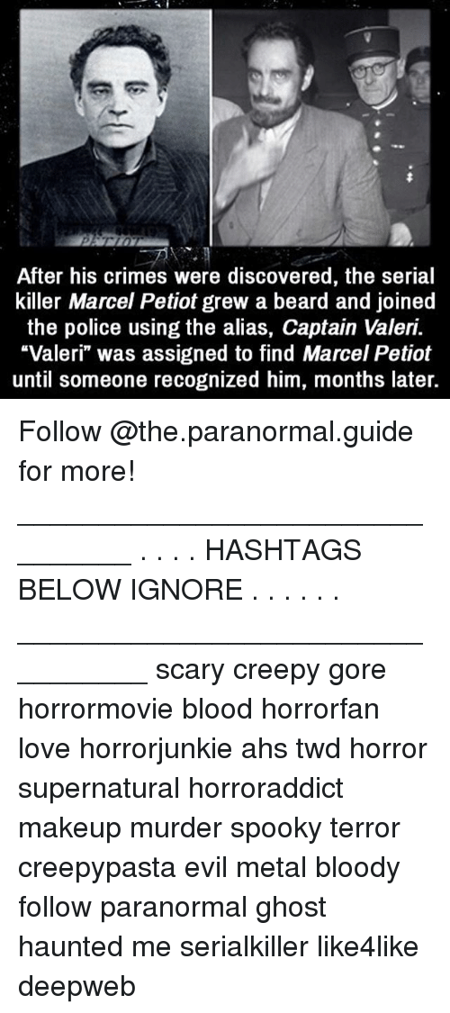 "Beard, Creepy, and Love: After his crimes were discovered, the serial  killer Marcel Petiot grew a beard and joined  the police using the alias, Captain Valeri.  ""Valeri"" was assigned to find Marcel Petiot  until someone recognized him, months later. Follow @the.paranormal.guide for more! ________________________________ . . . . HASHTAGS BELOW IGNORE . . . . . . _________________________________ scary creepy gore horrormovie blood horrorfan love horrorjunkie ahs twd horror supernatural horroraddict makeup murder spooky terror creepypasta evil metal bloody follow paranormal ghost haunted me serialkiller like4like deepweb"