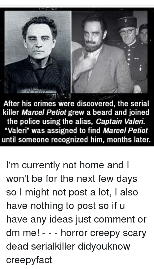 "Beard, Creepy, and Memes: After his crimes were discovered, the serial  killer Marcel Petiot grew a beard and joined  the police using the alias, Captain Valeri.  ""Valeri"" was assigned to find Marcel Petiot  until someone recognized him, months later. I'm currently not home and I won't be for the next few days so I might not post a lot, I also have nothing to post so if u have any ideas just comment or dm me! - - - horror creepy scary dead serialkiller didyouknow creepyfact"