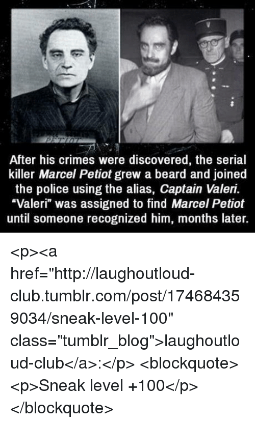"""Anaconda, Beard, and Club: After his crimes were discovered, the serial  killer Marcel Petiot grew a beard and joined  the police using the alias, Captain Valeri.  """"Valeri"""" was assigned to find Marcel Petiot  until someone recognized him, months later. <p><a href=""""http://laughoutloud-club.tumblr.com/post/174684359034/sneak-level-100"""" class=""""tumblr_blog"""">laughoutloud-club</a>:</p>  <blockquote><p>Sneak level +100</p></blockquote>"""