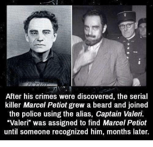 """Beard, Police, and Serial: After his crimes were discovered, the serial  killer Marcel Petiot grew a beard and joined  the police using the alias, Captain Valeri.  Valeri"""" was assigned to find Marcel Petiot  until someone recognized him, months later."""